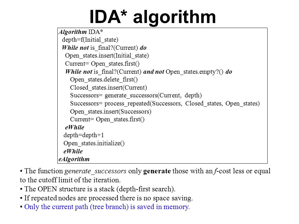 Algorithm IDA* depth=f(Initial_state) While not is_final?(Current) do Open_states.insert(Initial_state) Current= Open_states.first() While not is_final?(Current) and not Open_states.empty?() do Open_states.delete_first() Closed_states.insert(Current) Successors= generate_successors(Current, depth) Successors= process_repeated(Successors, Closed_states, Open_states) Open_states.insert(Successors) Current= Open_states.first() eWhile depth=depth+1 Open_states.initialize() eWhile eAlgorithm The function generate_successors only generate those with an f-cost less or equal to the cutoff limit of the iteration.