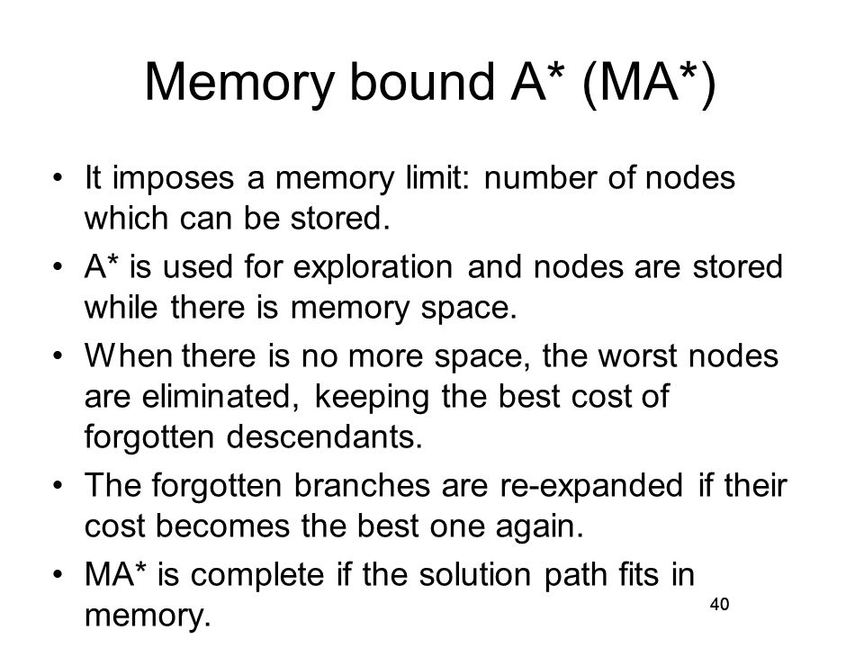 40 Memory bound A* (MA*) It imposes a memory limit: number of nodes which can be stored. A* is used for exploration and nodes are stored while there i