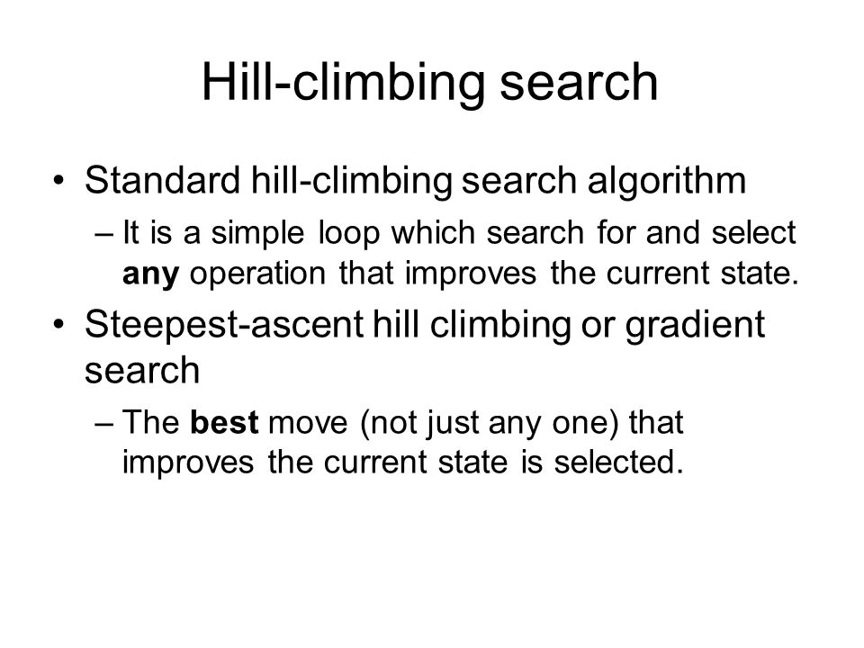 Hill-climbing search Standard hill-climbing search algorithm –It is a simple loop which search for and select any operation that improves the current