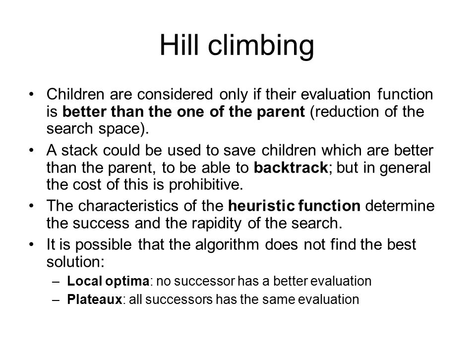 Hill climbing Children are considered only if their evaluation function is better than the one of the parent (reduction of the search space).