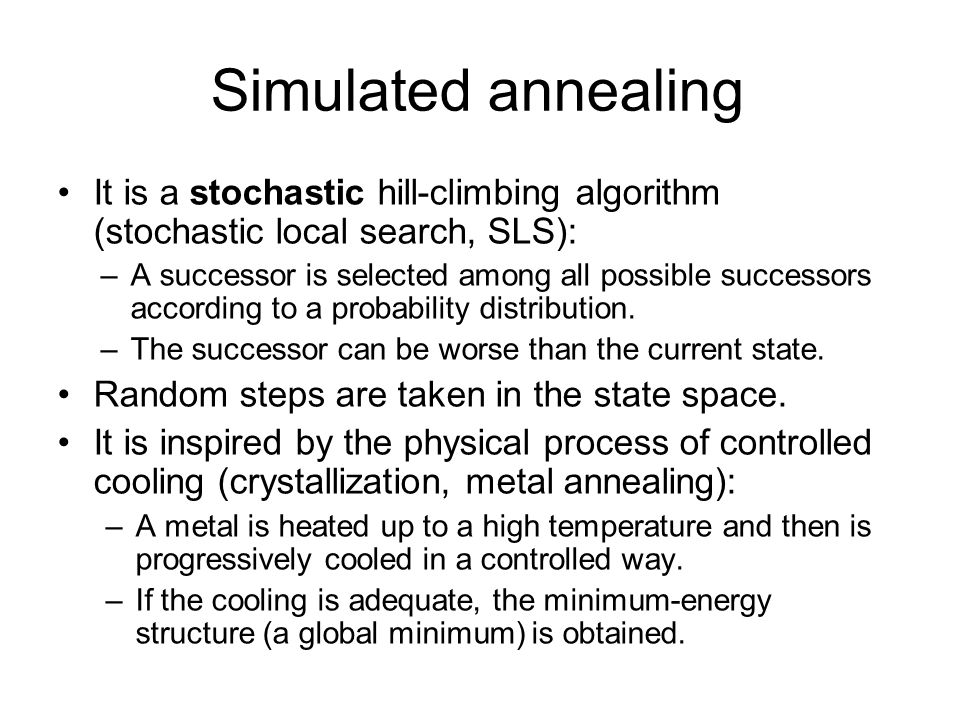 Simulated annealing It is a stochastic hill-climbing algorithm (stochastic local search, SLS): –A successor is selected among all possible successors according to a probability distribution.