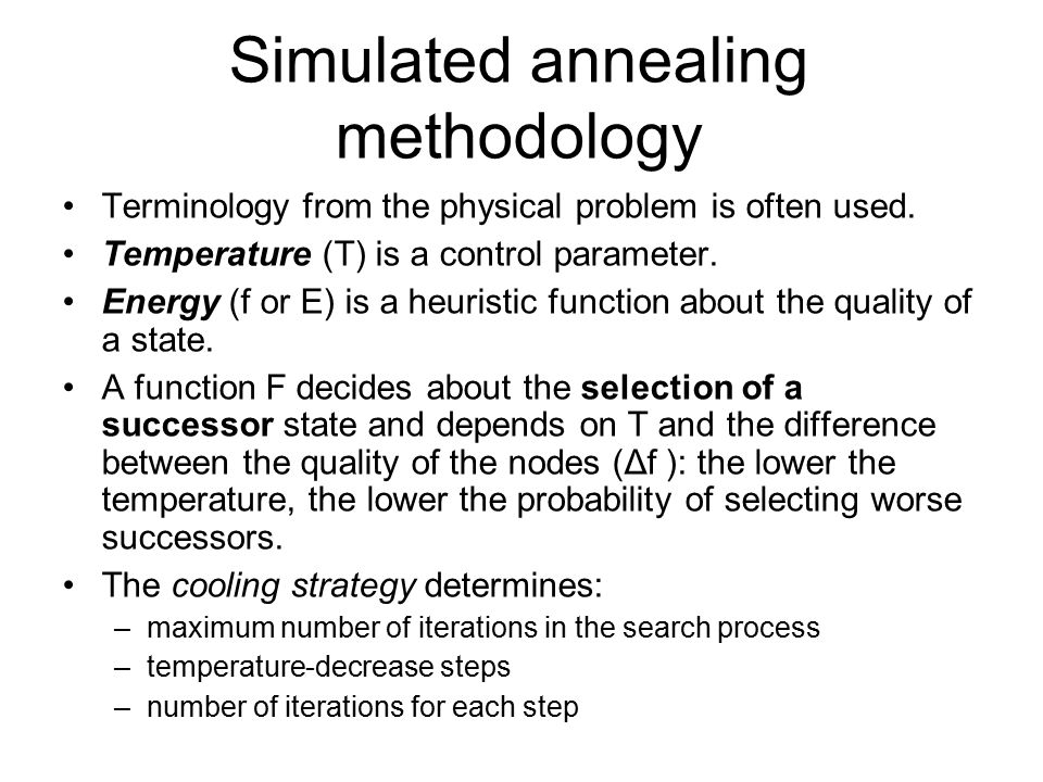 Simulated annealing methodology Terminology from the physical problem is often used. Temperature (T) is a control parameter. Energy (f or E) is a heur