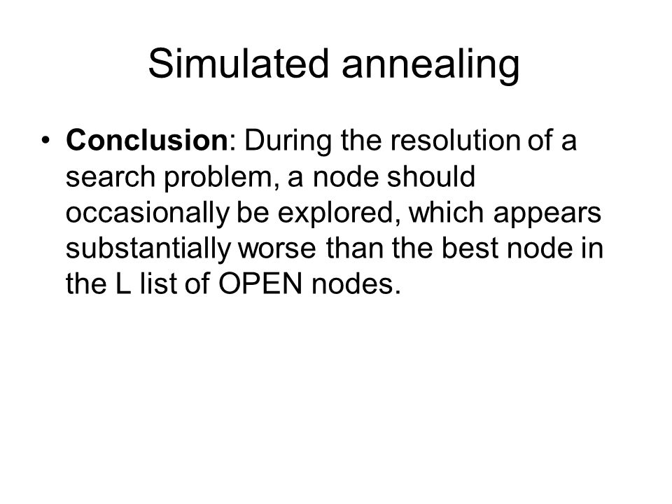 Simulated annealing Conclusion: During the resolution of a search problem, a node should occasionally be explored, which appears substantially worse than the best node in the L list of OPEN nodes.