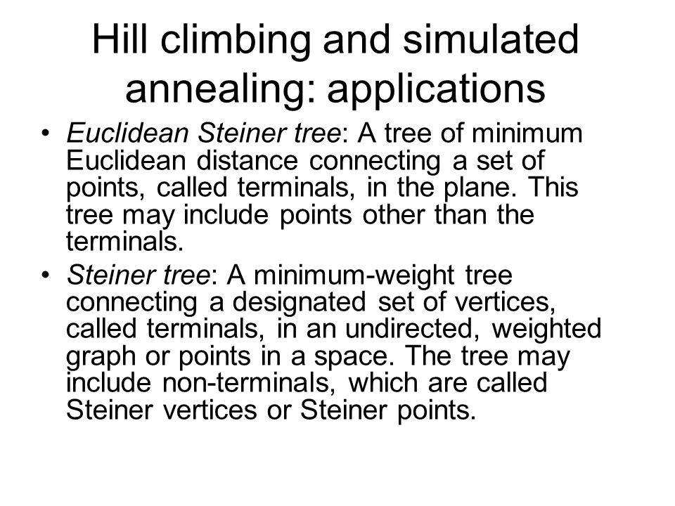 Hill climbing and simulated annealing: applications Euclidean Steiner tree: A tree of minimum Euclidean distance connecting a set of points, called te