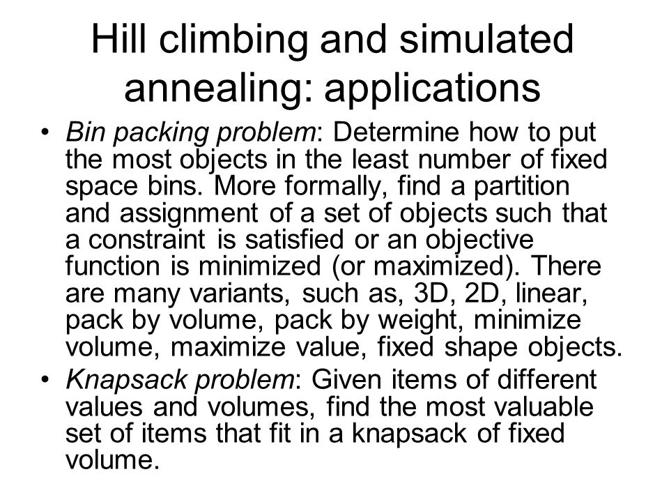 Hill climbing and simulated annealing: applications Bin packing problem: Determine how to put the most objects in the least number of fixed space bins.