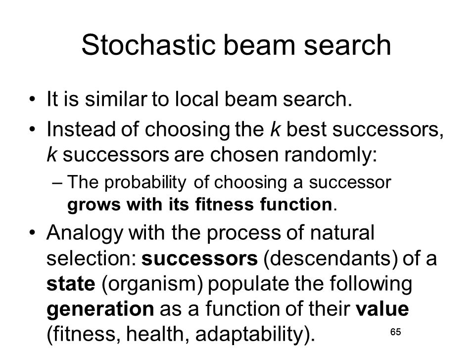65 Stochastic beam search It is similar to local beam search. Instead of choosing the k best successors, k successors are chosen randomly: –The probab