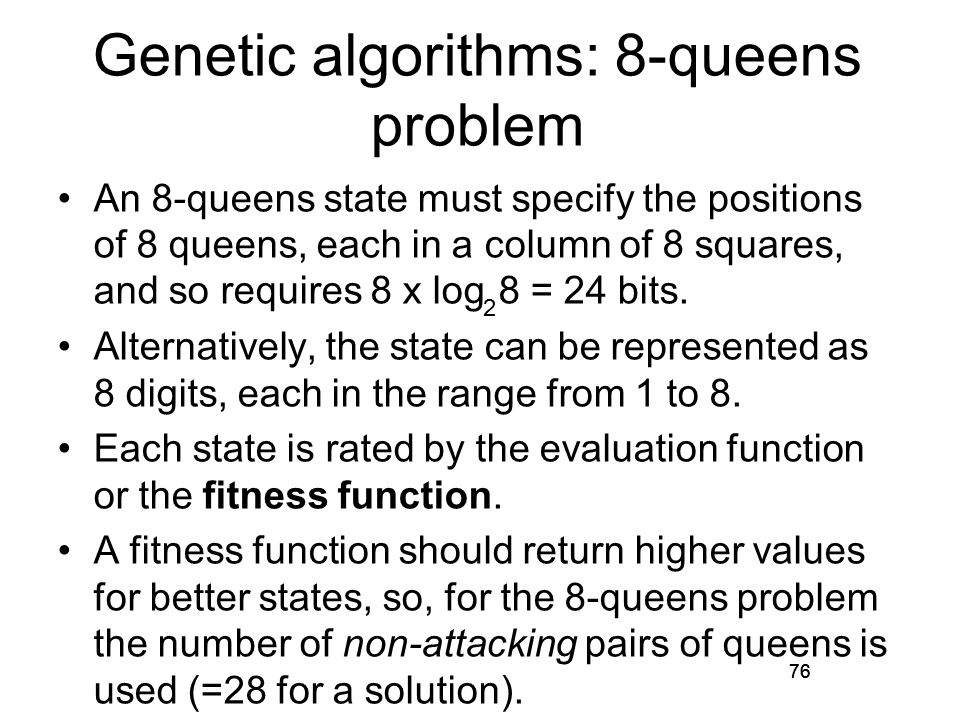 76 Genetic algorithms: 8-queens problem An 8-queens state must specify the positions of 8 queens, each in a column of 8 squares, and so requires 8 x log 8 = 24 bits.