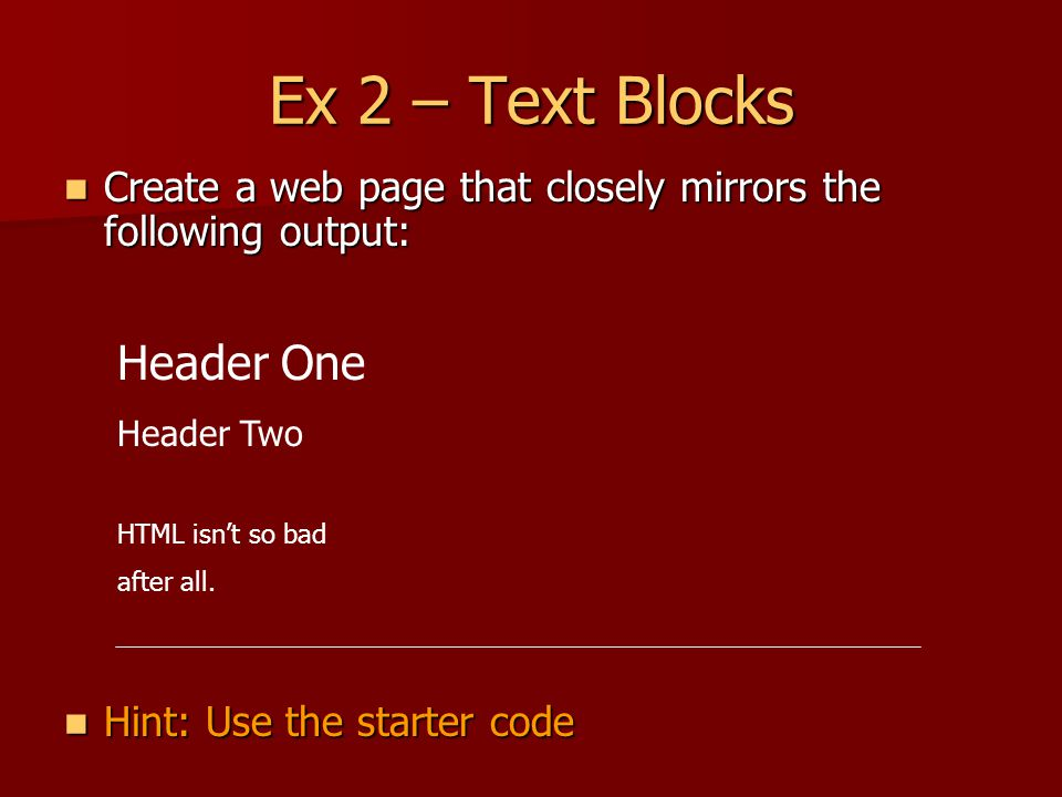 Ex 2 – Text Blocks Create a web page that closely mirrors the following output: Create a web page that closely mirrors the following output: Hint: Use