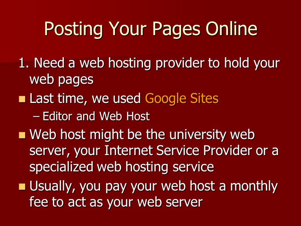 Posting Your Pages Online 1. Need a web hosting provider to hold your web pages Last time, we used Google Sites Last time, we used Google Sites –Edito