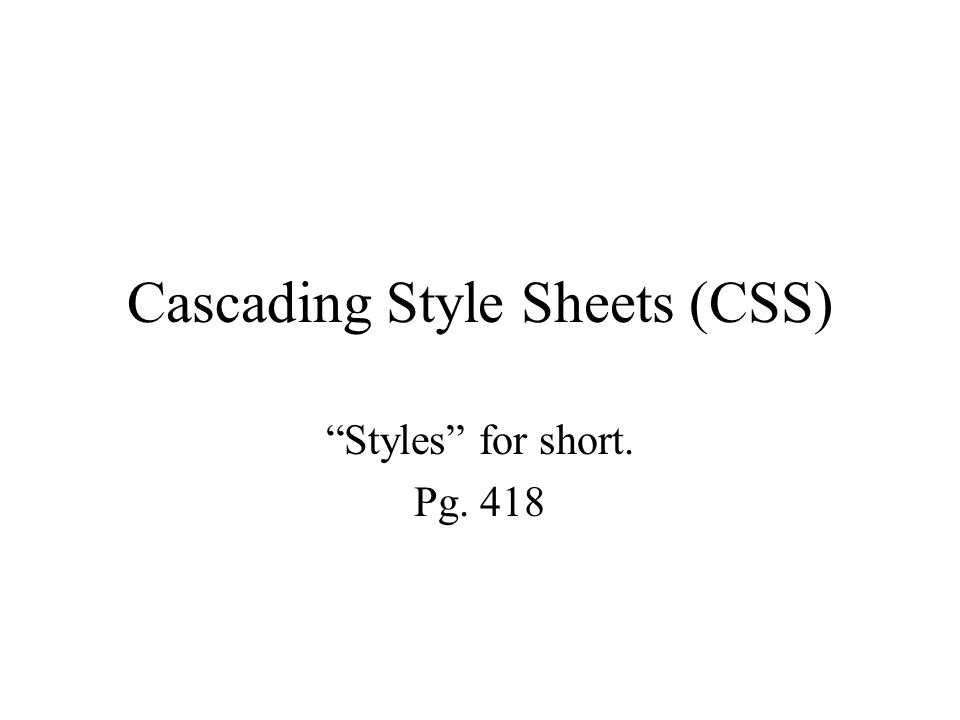 Cascading Style Sheets (CSS) Styles for short. Pg. 418