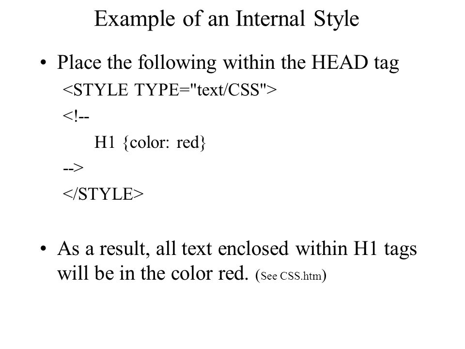 Example of an Internal Style Place the following within the HEAD tag <!-- H1 {color: red} --> As a result, all text enclosed within H1 tags will be in the color red.