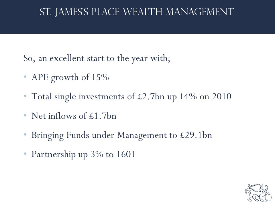 So, an excellent start to the year with; APE growth of 15% Total single investments of £2.7bn up 14% on 2010 Net inflows of £1.7bn Bringing Funds under Management to £29.1bn Partnership up 3% to 1601