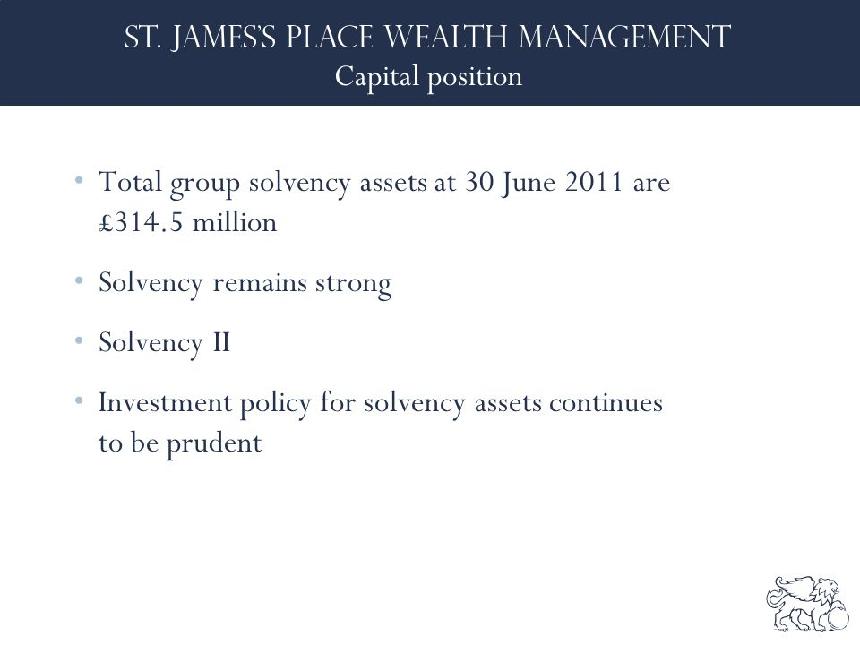 Capital position Total group solvency assets at 30 June 2011 are £314.5 million Solvency remains strong Solvency II Investment policy for solvency assets continues to be prudent