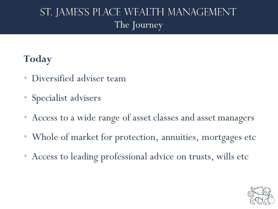 The Journey Today Diversified adviser team Specialist advisers Access to a wide range of asset classes and asset managers Whole of market for protection, annuities, mortgages etc Access to leading professional advice on trusts, wills etc