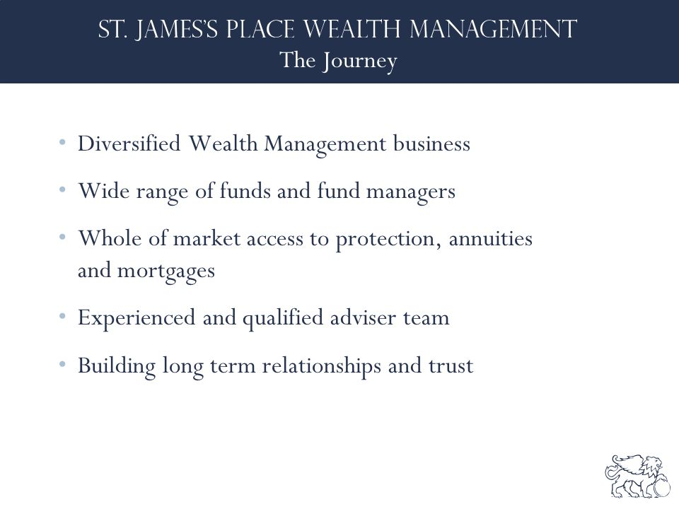 The Journey Diversified Wealth Management business Wide range of funds and fund managers Whole of market access to protection, annuities and mortgages Experienced and qualified adviser team Building long term relationships and trust