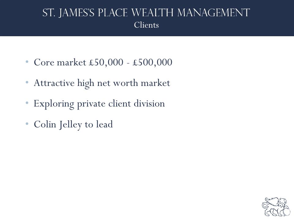Clients Core market £50,000 - £500,000 Attractive high net worth market Exploring private client division Colin Jelley to lead