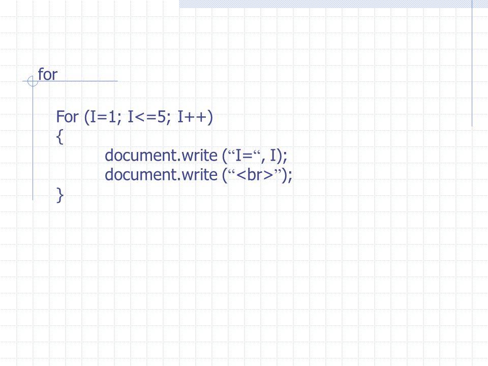 for For (I=1; I<=5; I++) { document.write ( I= , I); document.write ( ); }