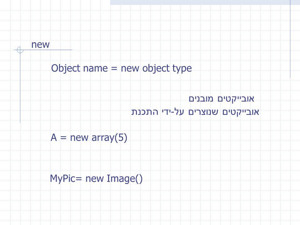 new Object name = new object type אובייקטים מובנים אובייקטים שנוצרים על - ידי התכנת A = new array(5) MyPic= new Image()