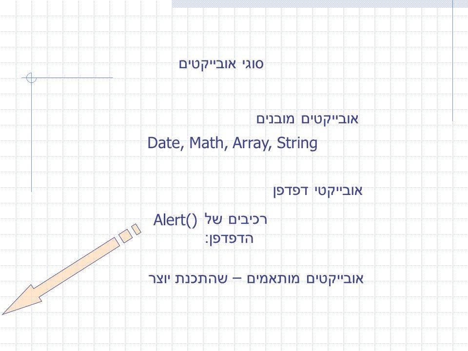 סוגי אובייקטים אובייקטים מובנים Date, Math, Array, String אובייקטי דפדפן רכיבים של הדפדפן : Alert() אובייקטים מותאמים – שהתכנת יוצר