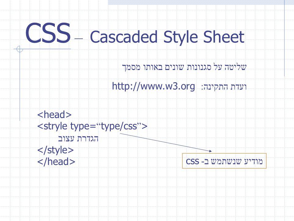 CSS – Cascaded Style Sheet שליטה על סגנונות שונים באותו מסמך ועדת התקינה : http://www.w3.org הגדרת עצוב מודיע שנשתמש ב - css