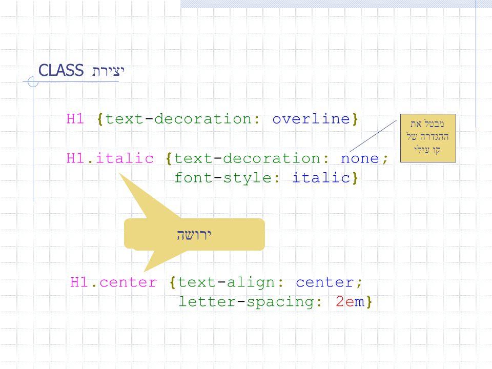 יצירת CLASS H1 {text-decoration: overline} H1.italic {text-decoration: none; font-style: italic} ירושה מבטל את ההגדרה של קו עילי H1.center {text-align: center; letter-spacing: 2em}