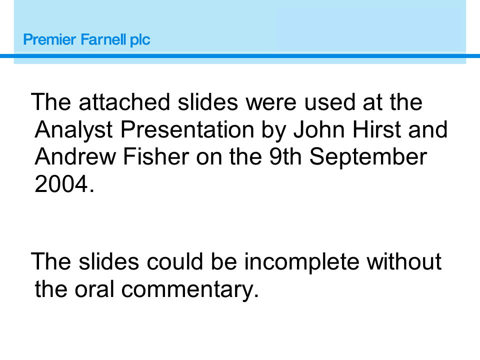 The attached slides were used at the Analyst Presentation by John Hirst and Andrew Fisher on the 9th September 2004.