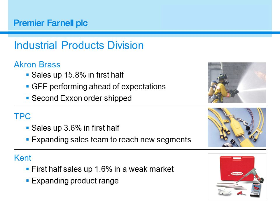 Industrial Products Division Akron Brass  Sales up 15.8% in first half  GFE performing ahead of expectations  Second Exxon order shipped TPC  Sales up 3.6% in first half  Expanding sales team to reach new segments Kent  First half sales up 1.6% in a weak market  Expanding product range