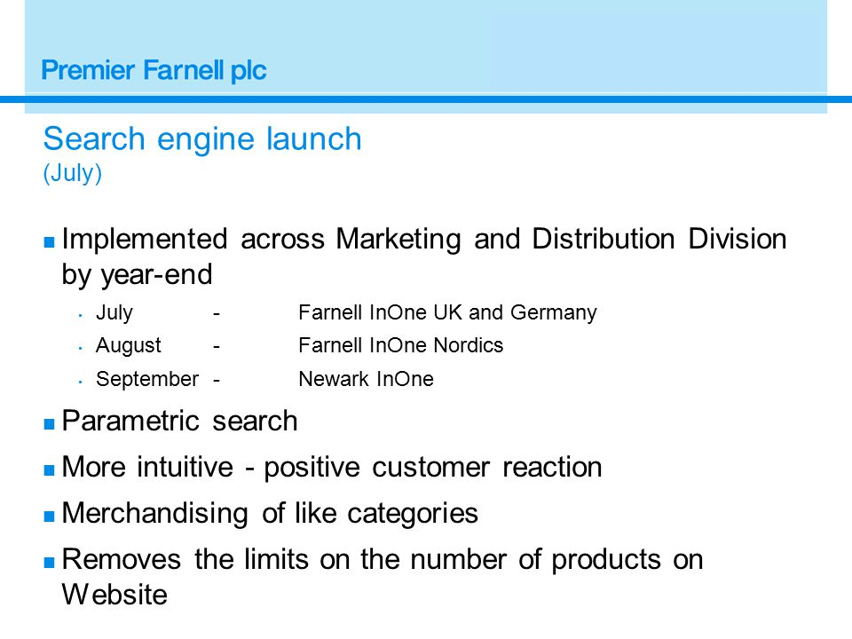 Search engine launch (July) Implemented across Marketing and Distribution Division by year-end July-Farnell InOne UK and Germany August-Farnell InOne Nordics September-Newark InOne Parametric search More intuitive - positive customer reaction Merchandising of like categories Removes the limits on the number of products on Website