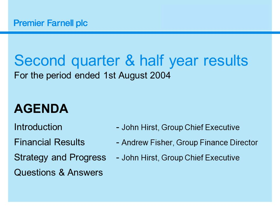 Second quarter & half year results For the period ended 1st August 2004 AGENDA Introduction - John Hirst, Group Chief Executive Financial Results - Andrew Fisher, Group Finance Director Strategy and Progress- John Hirst, Group Chief Executive Questions & Answers