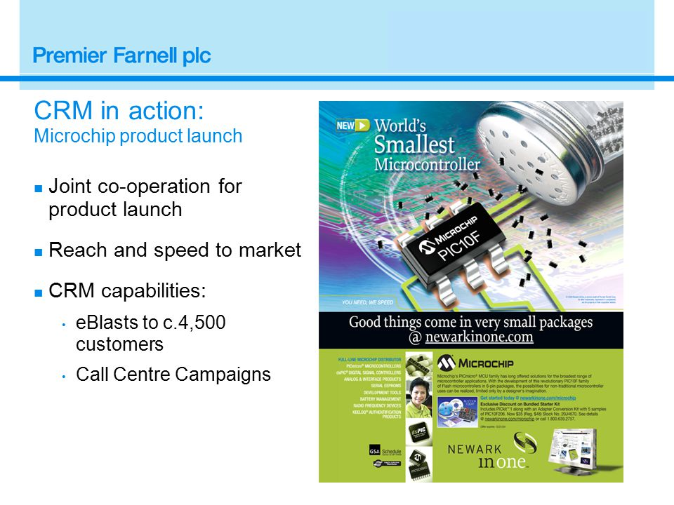 Joint co-operation for product launch Reach and speed to market CRM capabilities: eBlasts to c.4,500 customers Call Centre Campaigns CRM in action: Microchip product launch