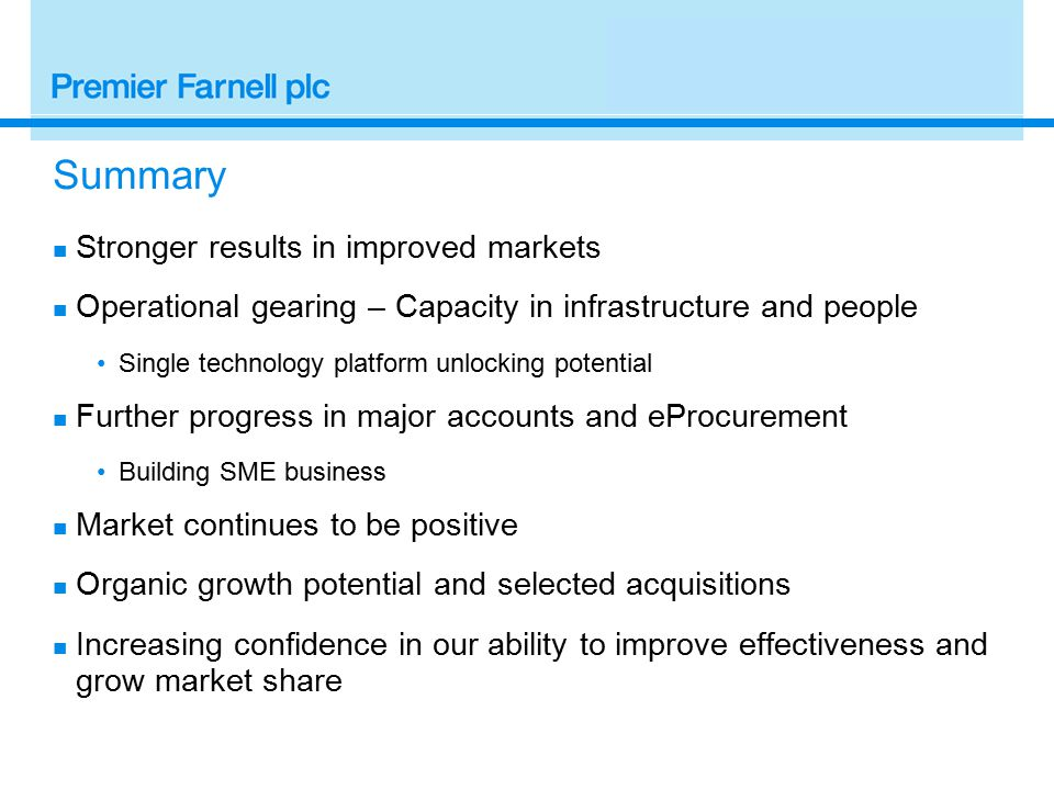 Summary Stronger results in improved markets Operational gearing – Capacity in infrastructure and people Single technology platform unlocking potential Further progress in major accounts and eProcurement Building SME business Market continues to be positive Organic growth potential and selected acquisitions Increasing confidence in our ability to improve effectiveness and grow market share