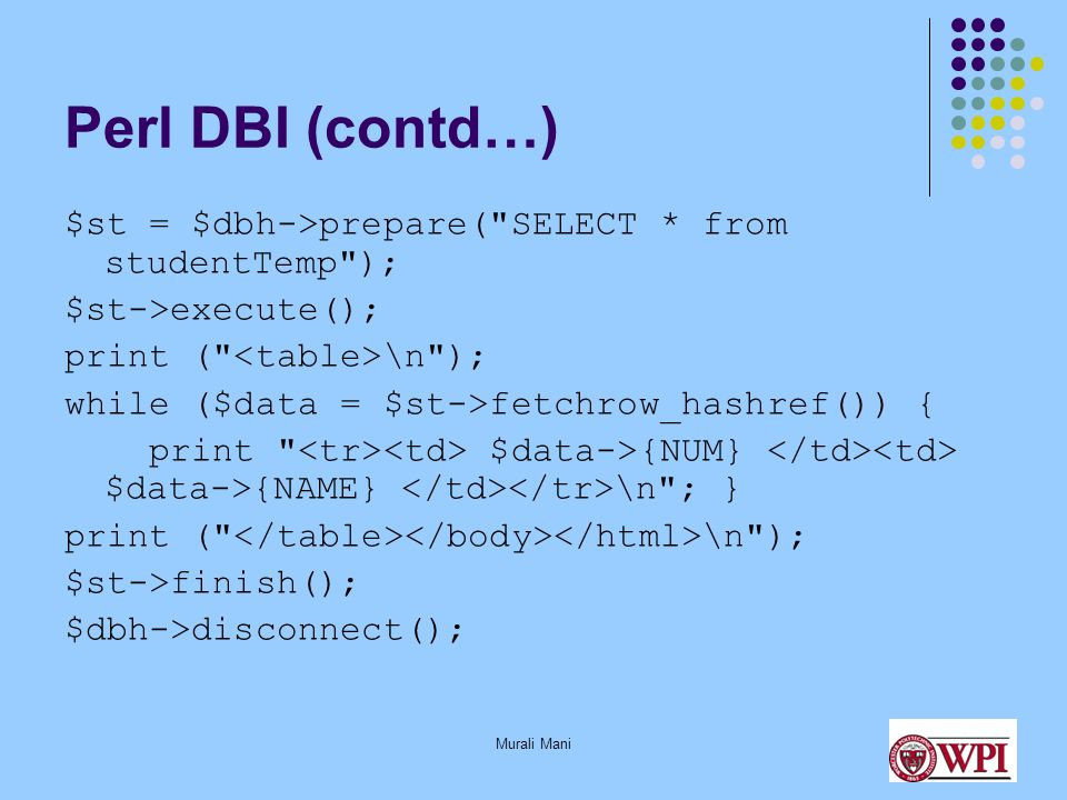 Murali Mani Perl DBI (contd…) $st = $dbh->prepare( SELECT * from studentTemp ); $st->execute(); print ( \n ); while ($data = $st->fetchrow_hashref()) { print $data->{NUM} $data->{NAME} \n ; } print ( \n ); $st->finish(); $dbh->disconnect();