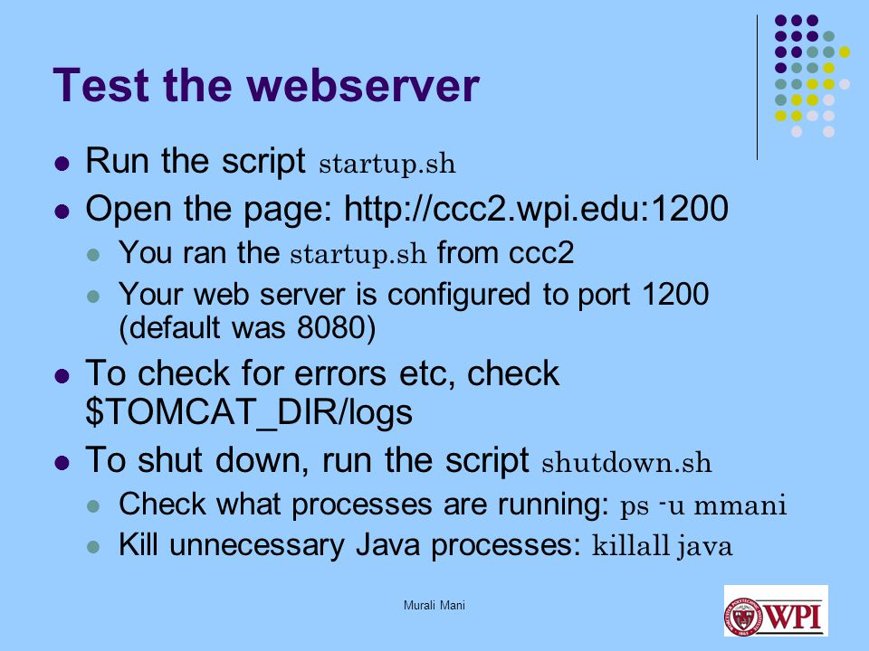Murali Mani Test the webserver Run the script startup.sh Open the page: http://ccc2.wpi.edu:1200 You ran the startup.sh from ccc2 Your web server is configured to port 1200 (default was 8080) To check for errors etc, check $TOMCAT_DIR/logs To shut down, run the script shutdown.sh Check what processes are running: ps -u mmani Kill unnecessary Java processes: killall java