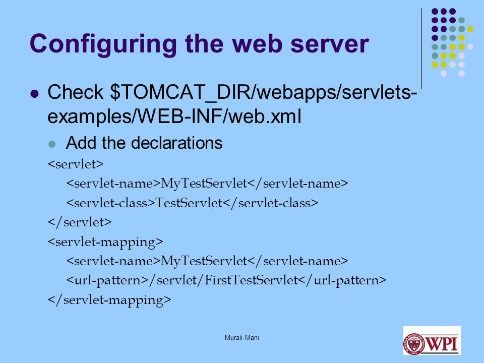 Murali Mani Configuring the web server Check $TOMCAT_DIR/webapps/servlets- examples/WEB-INF/web.xml Add the declarations MyTestServlet TestServlet MyTestServlet /servlet/FirstTestServlet