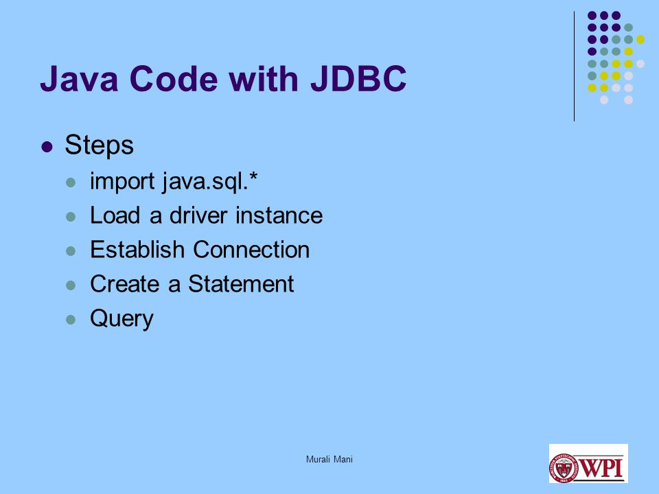 Murali Mani Java Code with JDBC Steps import java.sql.* Load a driver instance Establish Connection Create a Statement Query