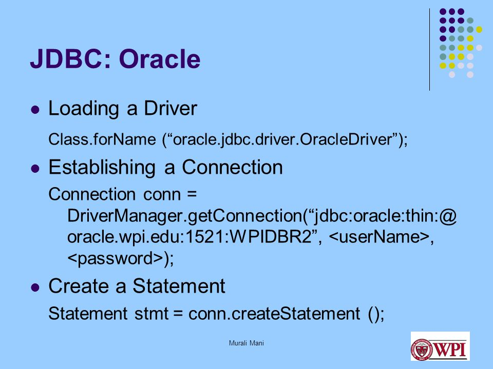 Murali Mani JDBC: Oracle Loading a Driver Class.forName ( oracle.jdbc.driver.OracleDriver ); Establishing a Connection Connection conn = DriverManager.getConnection( jdbc:oracle:thin:@ oracle.wpi.edu:1521:WPIDBR2 ,, ); Create a Statement Statement stmt = conn.createStatement ();
