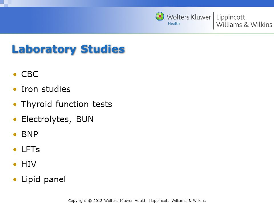 Copyright © 2013 Wolters Kluwer Health | Lippincott Williams & Wilkins Laboratory Studies CBC Iron studies Thyroid function tests Electrolytes, BUN BNP LFTs HIV Lipid panel