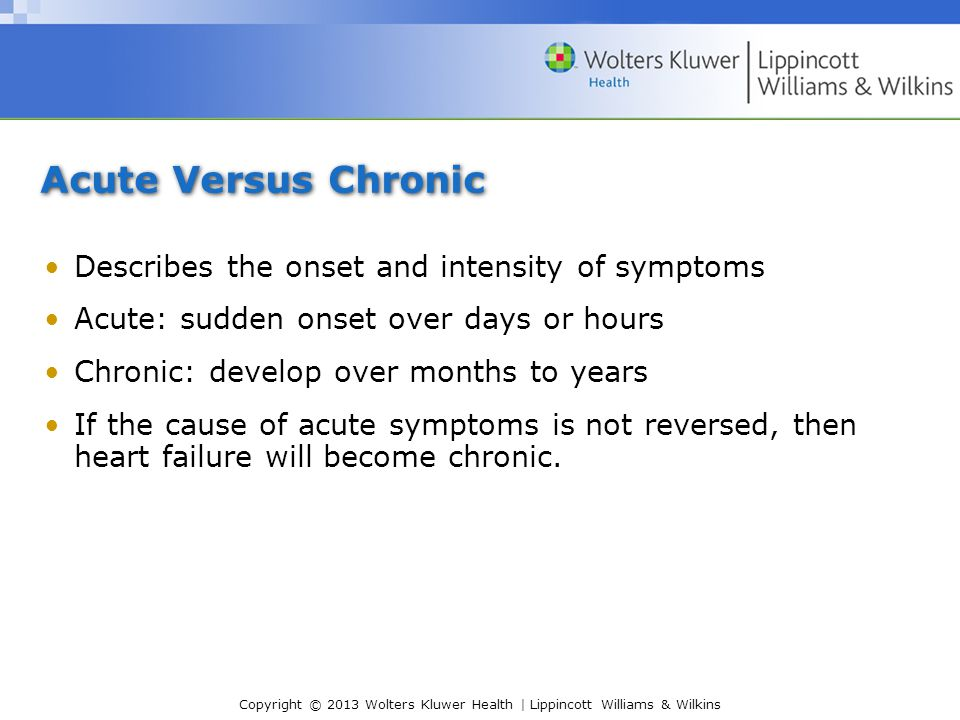 Copyright © 2013 Wolters Kluwer Health | Lippincott Williams & Wilkins Acute Versus Chronic Describes the onset and intensity of symptoms Acute: sudden onset over days or hours Chronic: develop over months to years If the cause of acute symptoms is not reversed, then heart failure will become chronic.