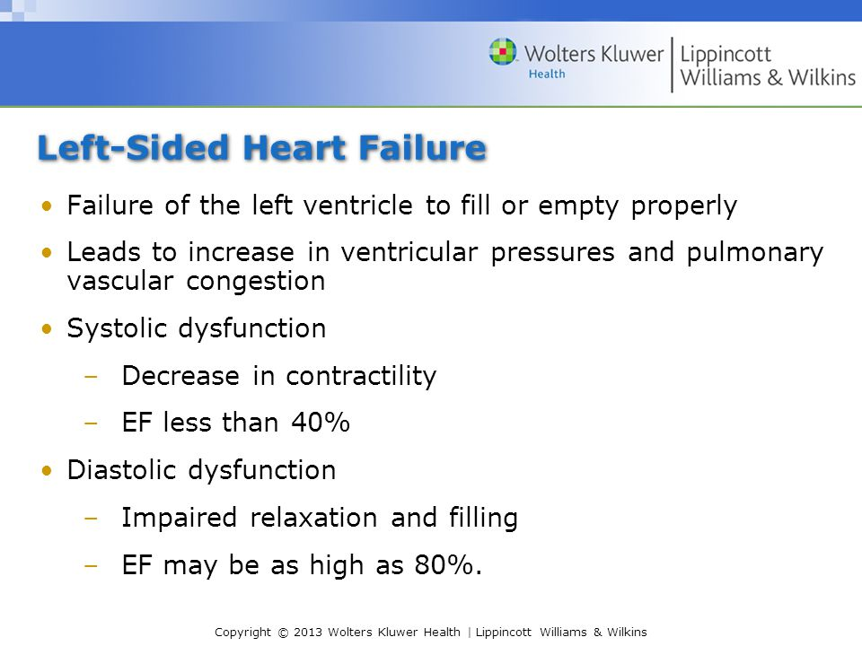 Copyright © 2013 Wolters Kluwer Health | Lippincott Williams & Wilkins Left-Sided Heart Failure Failure of the left ventricle to fill or empty properly Leads to increase in ventricular pressures and pulmonary vascular congestion Systolic dysfunction –Decrease in contractility –EF less than 40% Diastolic dysfunction –Impaired relaxation and filling –EF may be as high as 80%.