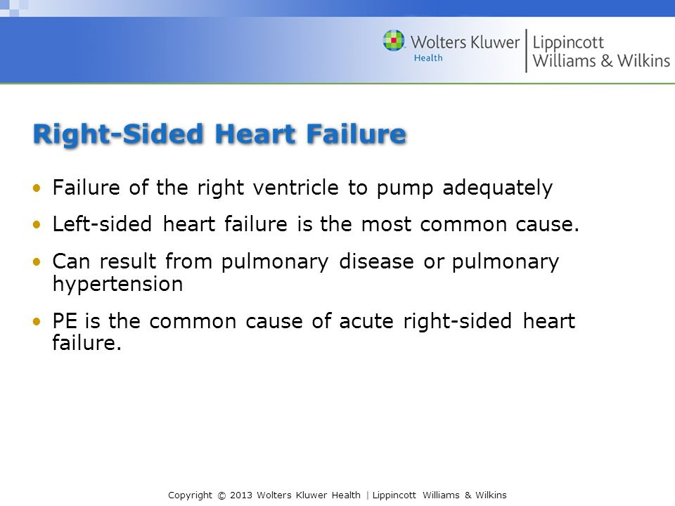 Copyright © 2013 Wolters Kluwer Health | Lippincott Williams & Wilkins Right-Sided Heart Failure Failure of the right ventricle to pump adequately Left-sided heart failure is the most common cause.