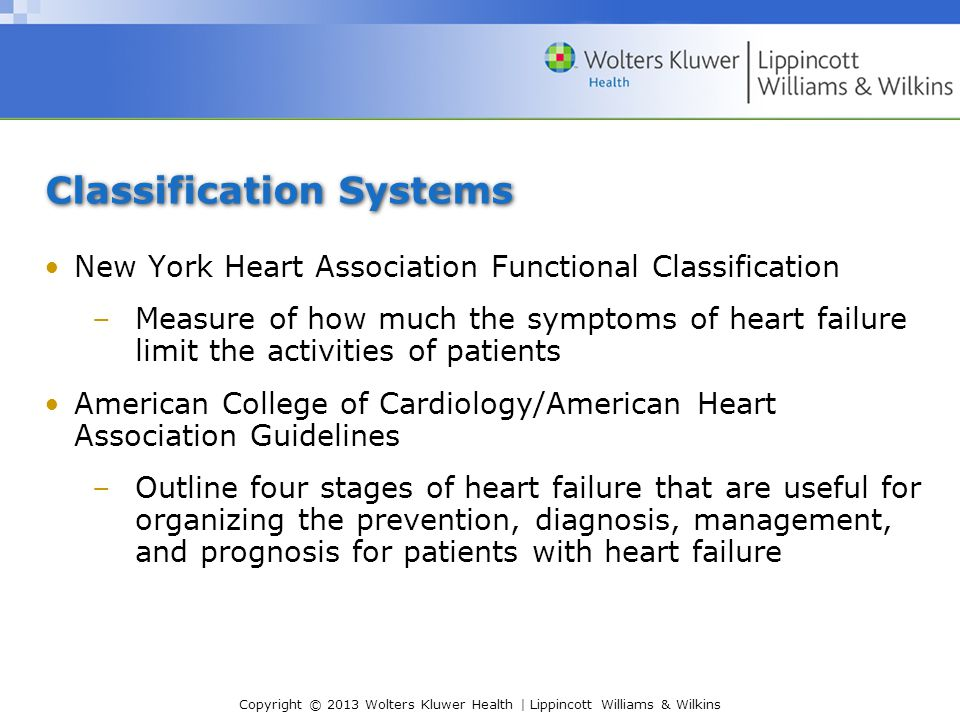 Copyright © 2013 Wolters Kluwer Health | Lippincott Williams & Wilkins Classification Systems New York Heart Association Functional Classification –Measure of how much the symptoms of heart failure limit the activities of patients American College of Cardiology/American Heart Association Guidelines –Outline four stages of heart failure that are useful for organizing the prevention, diagnosis, management, and prognosis for patients with heart failure
