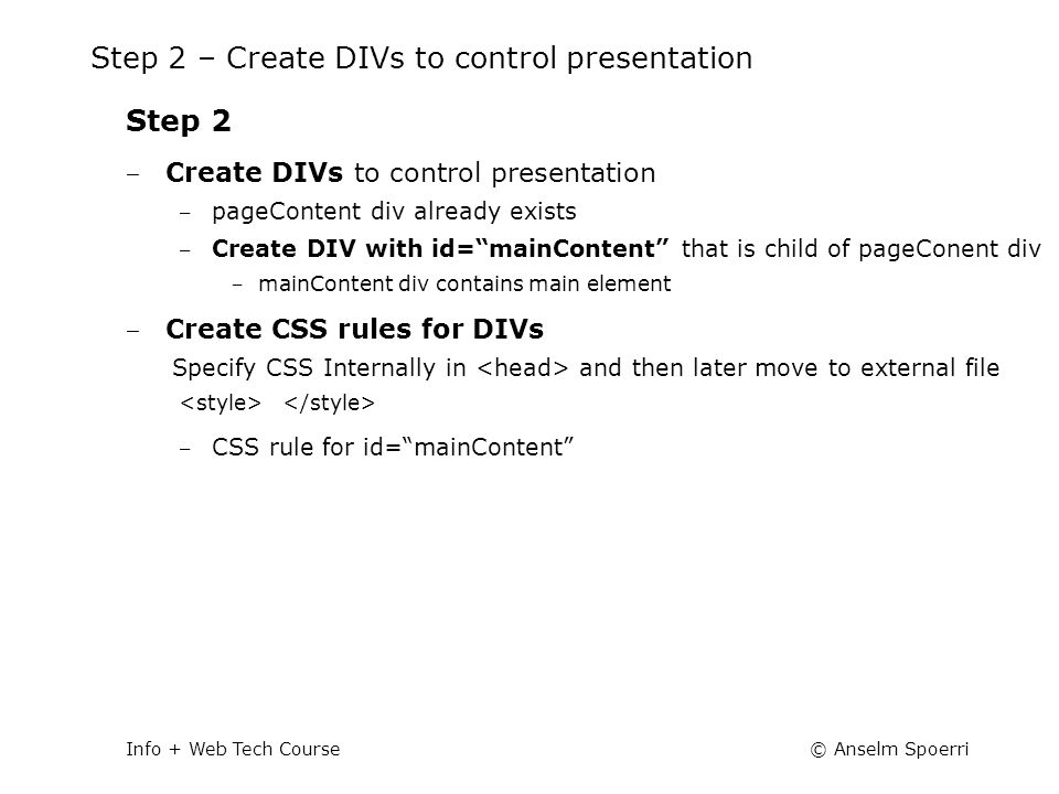 © Anselm SpoerriInfo + Web Tech Course Step 2 – Create DIVs to control presentation Step 2 ‒ Create DIVs to control presentation ‒ pageContent div already exists ‒ Create DIV with id= mainContent that is child of pageConent div ‒ mainContent div contains main element ‒ Create CSS rules for DIVs Specify CSS Internally in and then later move to external file ‒ CSS rule for id= mainContent