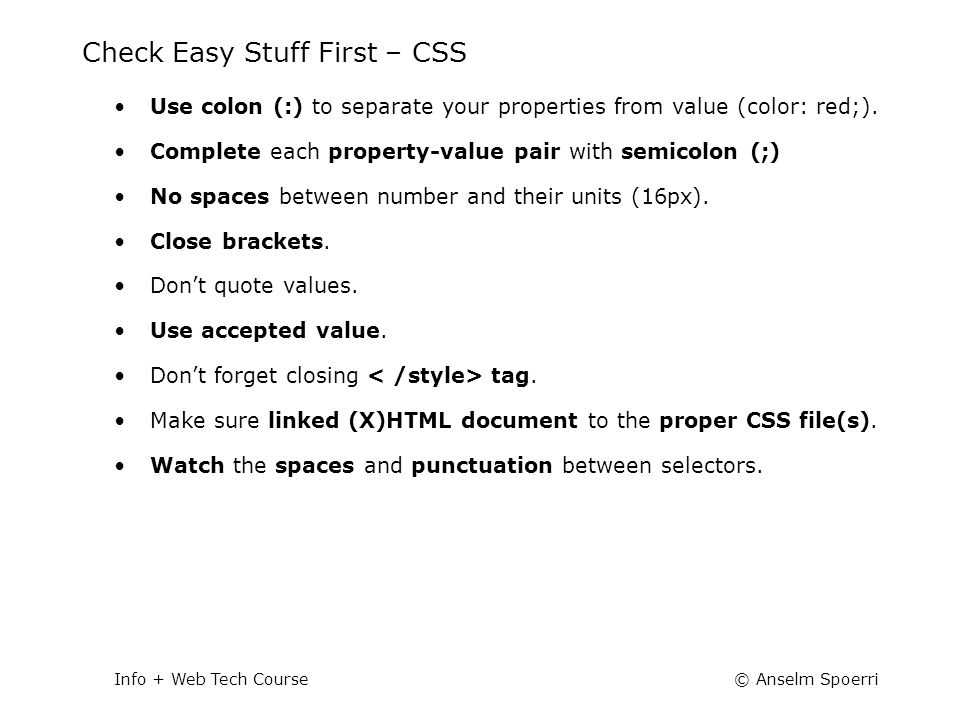© Anselm SpoerriInfo + Web Tech Course Check Easy Stuff First – CSS Use colon (:) to separate your properties from value (color: red;). Complete each