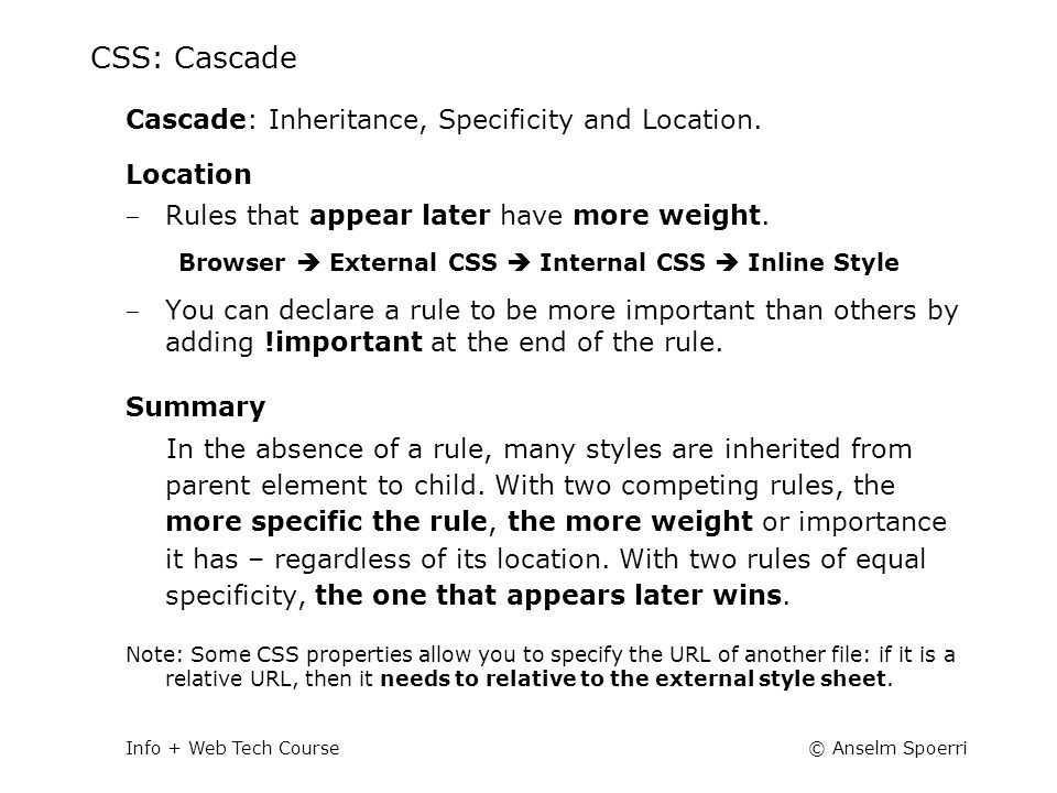 © Anselm SpoerriInfo + Web Tech Course CSS: Cascade Cascade: Inheritance, Specificity and Location. Location ‒ Rules that appear later have more weigh