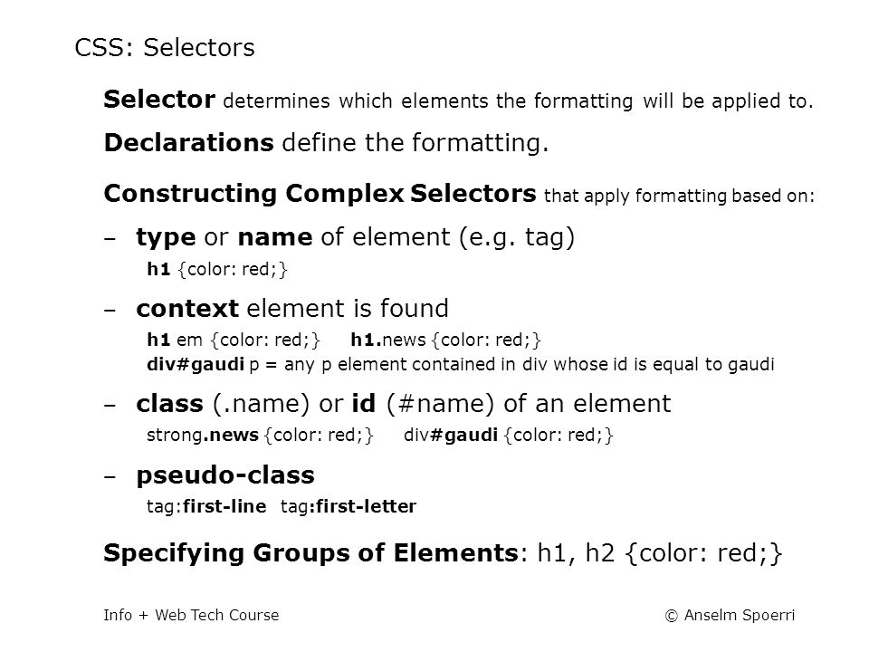 © Anselm SpoerriInfo + Web Tech Course CSS: Selectors Selector determines which elements the formatting will be applied to. Declarations define the fo