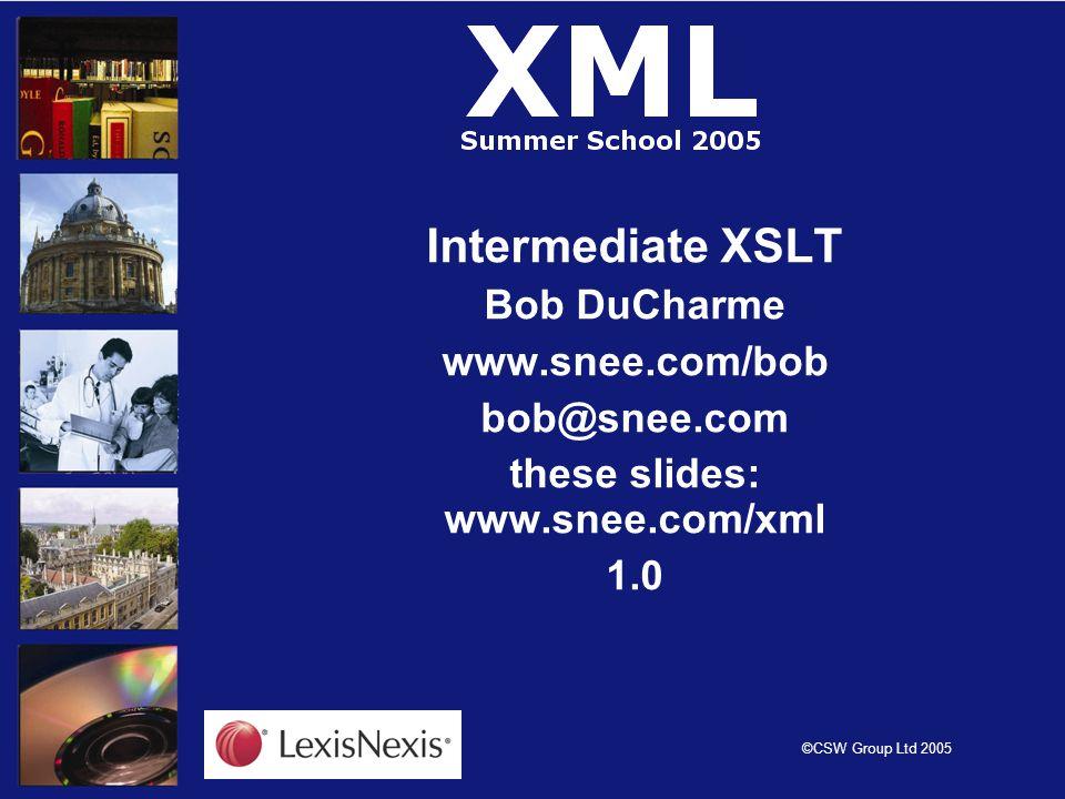©CSW Group Ltd 2005 Intermediate XSLT Bob DuCharme www.snee.com/bob bob@snee.com these slides: www.snee.com/xml 1.0