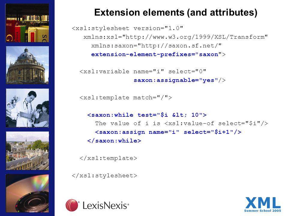 Extension elements (and attributes) <xsl:stylesheet version= 1.0 xmlns:xsl= http://www.w3.org/1999/XSL/Transform xmlns:saxon= http://saxon.sf.net/ extension-element-prefixes= saxon > <xsl:variable name= i select= 0 saxon:assignable= yes /> The value of i is