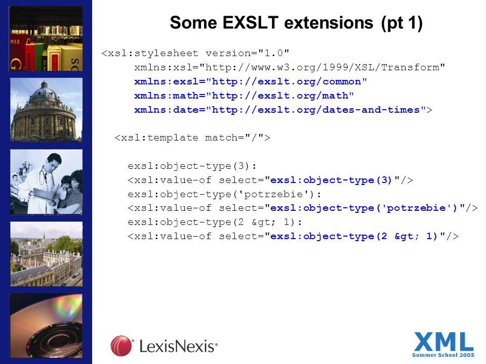 Some EXSLT extensions (pt 1) <xsl:stylesheet version= 1.0 xmlns:xsl= http://www.w3.org/1999/XSL/Transform xmlns:exsl= http://exslt.org/common xmlns:math= http://exslt.org/math xmlns:date= http://exslt.org/dates-and-times > exsl:object-type(3): exsl:object-type( potrzebie ): exsl:object-type(2 > 1):
