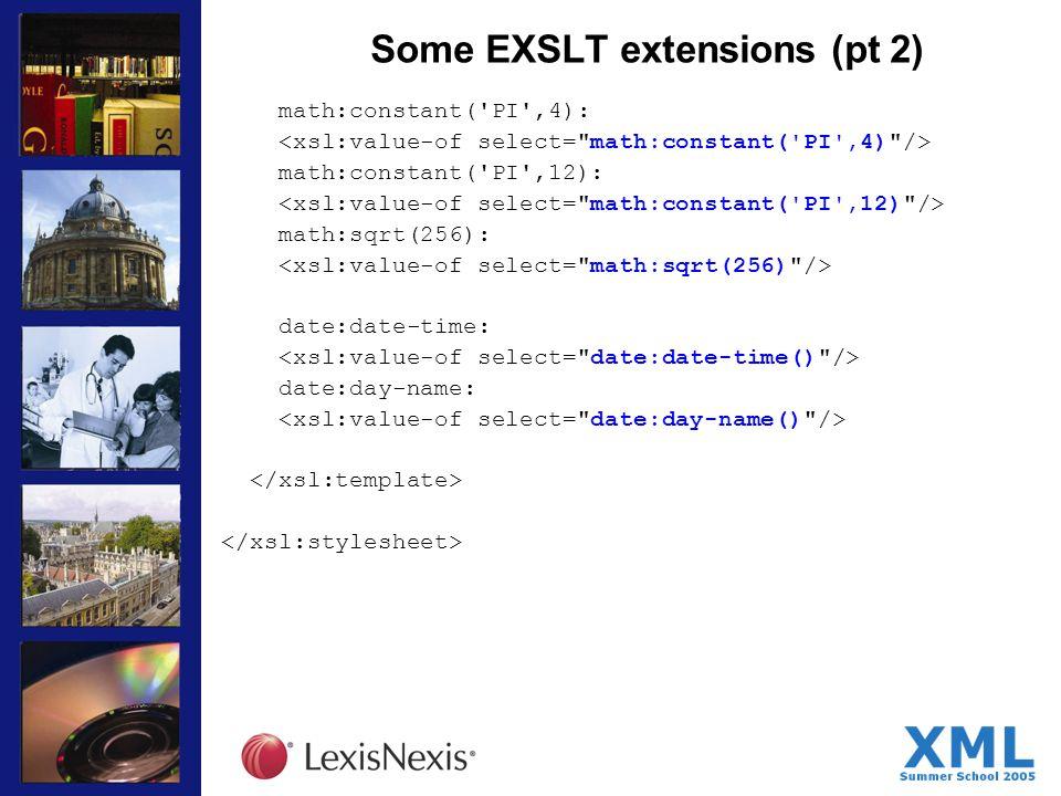 Some EXSLT extensions (pt 2) math:constant( PI ,4): math:constant( PI ,12): math:sqrt(256): date:date-time: date:day-name: