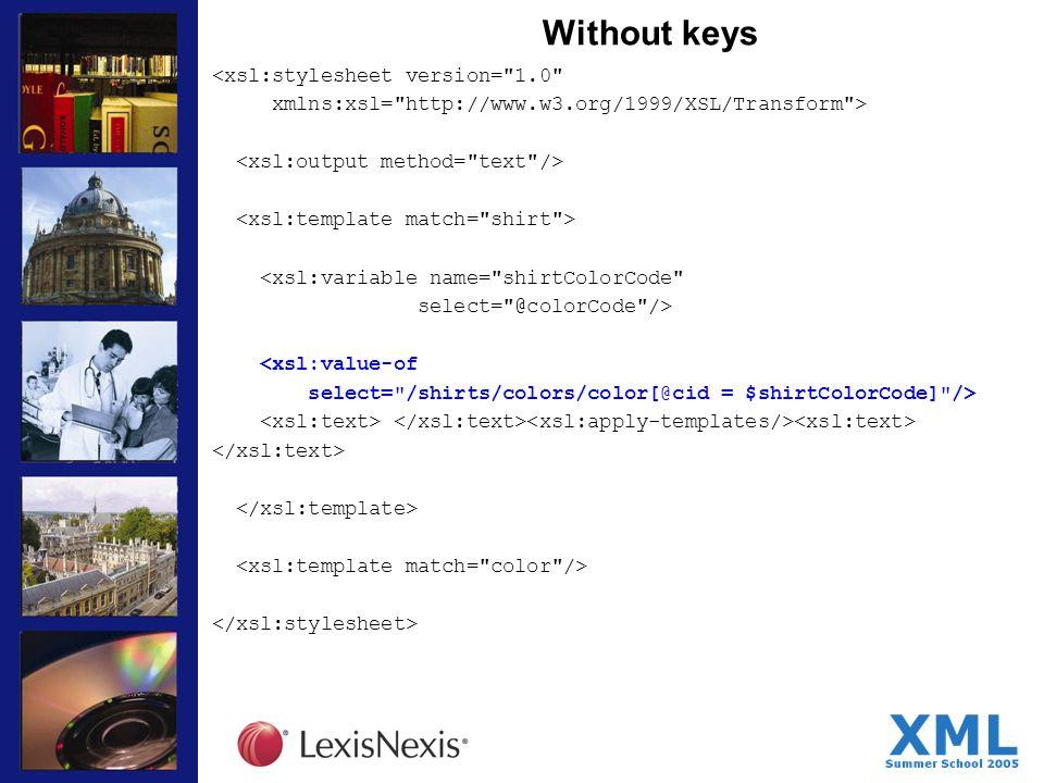 Without keys <xsl:stylesheet version= 1.0 xmlns:xsl= http://www.w3.org/1999/XSL/Transform > <xsl:variable name= shirtColorCode select= @colorCode /> <xsl:value-of select= /shirts/colors/color[@cid = $shirtColorCode] />